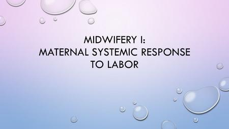 MIDWIFERY I: MATERNAL SYSTEMIC RESPONSE TO LABOR