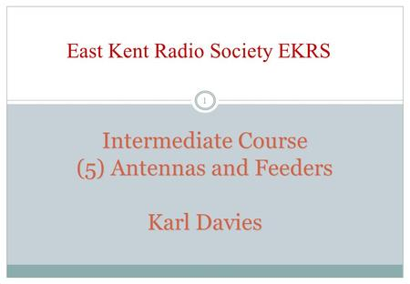 Intermediate Course (5) Antennas and Feeders Karl Davies East Kent Radio Society EKRS 1.
