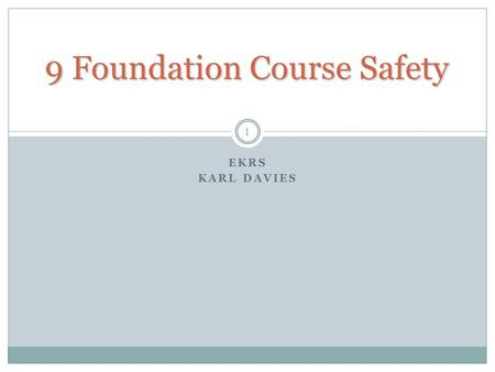 9 Foundation Course Safety EKRS KARL DAVIES 1. Safety Philosophy At Foundation level, the emphasis is on avoidance of risk, not the skills for working.