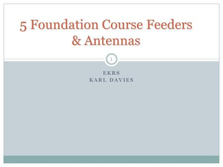 5 Foundation Course Feeders & Antennas EKRS KARL DAVIES 1.