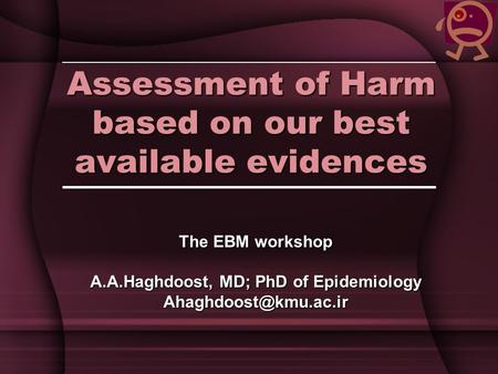 Assessment of Harm based on our best available evidences The EBM workshop A.A.Haghdoost, MD; PhD of Epidemiology