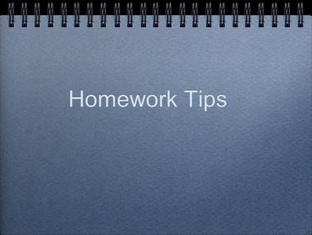 Homework Tips. Homework The primary purpose of homework is to reinforce the information and skills learned at school. Homework Can grow time consuming.