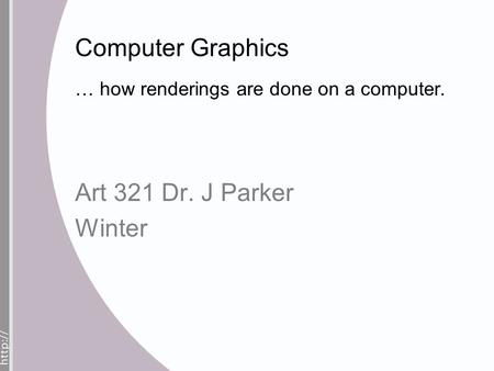 Computer Graphics … how renderings are done on a computer. Art 321 Dr. J Parker Winter.