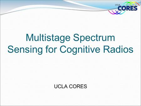 Multistage Spectrum Sensing for Cognitive Radios UCLA CORES.