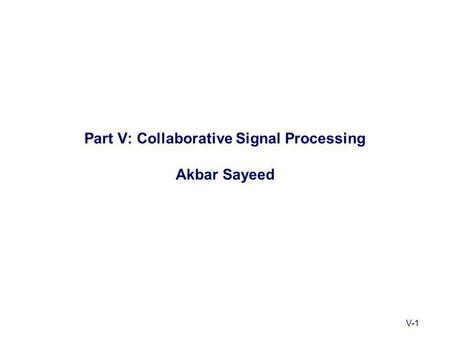 V-1 Part V: Collaborative Signal Processing Akbar Sayeed.
