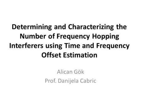 Determining and Characterizing the Number of Frequency Hopping Interferers using Time and Frequency Offset Estimation Alican Gök Prof. Danijela Cabric.