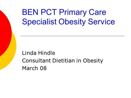 BEN PCT Primary Care Specialist Obesity Service Linda Hindle Consultant Dietitian in Obesity March 08.
