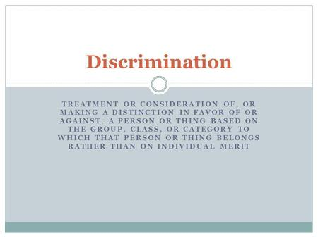 Discrimination treatment or consideration of, or making a distinction in favor of or against, a person or thing based on the group, class, or category.