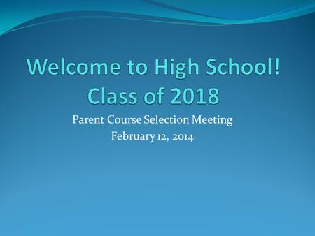 Parent Course Selection Meeting February 12, 2014.