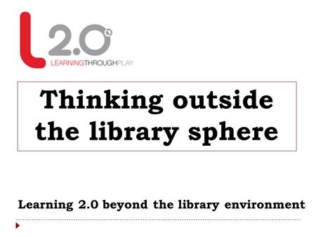 Thinking outside the library sphere Learning 2.0 beyond the library environment.