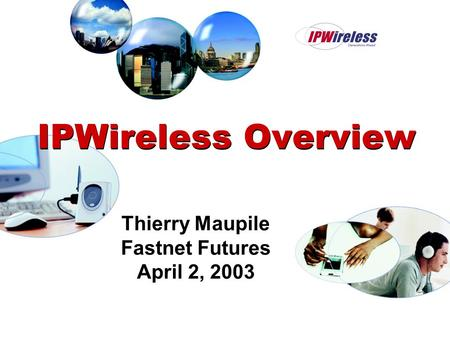 IPWireless Overview Thierry Maupile Fastnet Futures April 2, 2003.