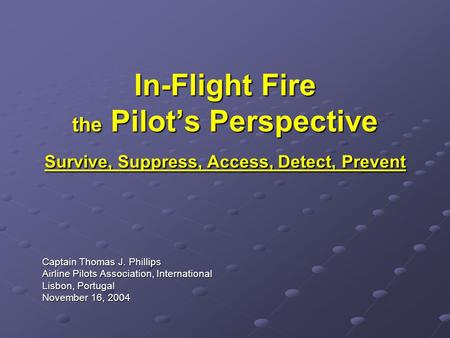 In-Flight Fire the Pilot's Perspective Survive, Suppress, Access, Detect, Prevent Captain Thomas J. Phillips Airline Pilots Association, International.