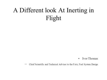A Different look At Inerting in Flight Ivor Thomas – Chief Scientific and Technical Advisor to the FAA, Fuel System Design.