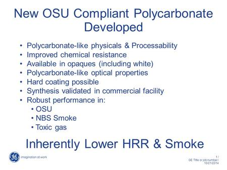 1 / GE Title or job number / 10/21/2014 New OSU Compliant Polycarbonate Developed Polycarbonate-like physicals & Processability Improved chemical resistance.