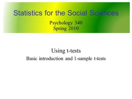 Using t-tests Basic introduction and 1-sample t-tests Statistics for the Social Sciences Psychology 340 Spring 2010.