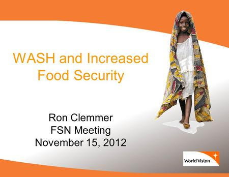 WASH and Increased Food Security Ron Clemmer FSN Meeting November 15, 2012.