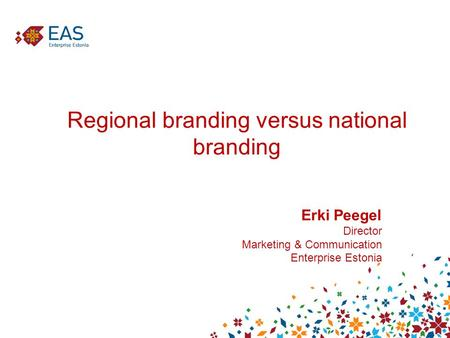 Regional branding versus national branding Erki Peegel Director Marketing & Communication Enterprise Estonia.