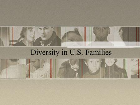 Diversity in U.S. Families. Write down your definition of the stereotypical family. Working dad Stay-at-home mom 2 or 3 children Only 10% of all households.