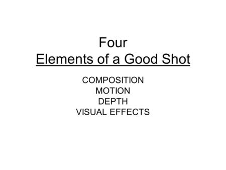 Four Elements of a Good Shot COMPOSITION MOTION DEPTH VISUAL EFFECTS.