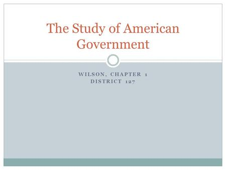 WILSON, CHAPTER 1 DISTRICT 127 The Study of American Government.