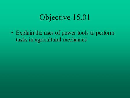 Objective 15.01 Explain the uses of power tools to perform tasks in agricultural mechanics.
