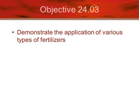 Objective 24.03 Demonstrate the application of various types of fertilizers.