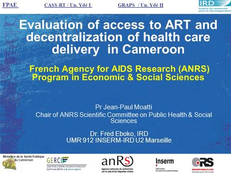 Evaluation of access to ART and decentralization of health care delivery in Cameroon French Agency for AIDS Research (ANRS) Program in Economic & Social.