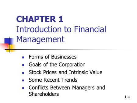 1-1 CHAPTER 1 Introduction to Financial Management Forms of Businesses Goals of the Corporation Stock Prices and Intrinsic Value Some Recent Trends Conflicts.