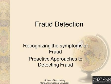 School of Accounting Florida International University Fraud Detection Recognizing the symptoms of Fraud Proactive Approaches to Detecting Fraud.