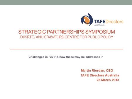 Challenges in 'VET' & how these may be addressed ? Martin Riordan, CEO TAFE Directors Australia 25 March 2013 STRATEGIC PARTNERSHIPS SYMPOSIUM DIISRTE.