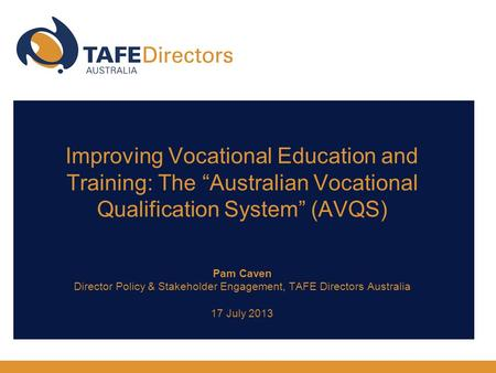 "Improving Vocational Education and Training: The ""Australian Vocational Qualification System"" (AVQS) Pam Caven Director Policy & Stakeholder Engagement,"
