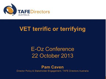 VET terrific or terrifying E-Oz Conference 22 October 2013 Pam Caven Director Policy & Stakeholder Engagement, TAFE Directors Australia.