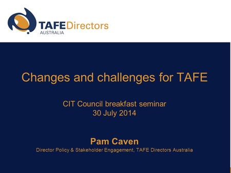 Changes and challenges for TAFE CIT Council breakfast seminar 30 July 2014 Pam Caven Director Policy & Stakeholder Engagement, TAFE Directors Australia.