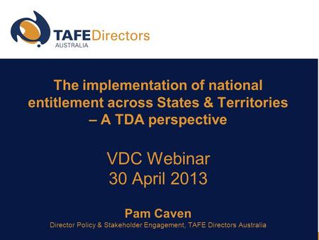 The implementation of national entitlement across States & Territories – A TDA perspective VDC Webinar 30 April 2013 Pam Caven Director Policy & Stakeholder.