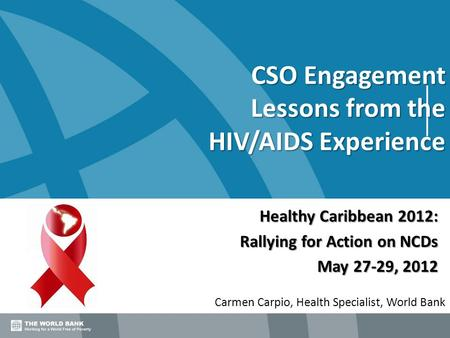 CSO Engagement Lessons from the HIV/AIDS Experience Carmen Carpio, Health Specialist, World Bank Healthy Caribbean 2012: Rallying for Action on NCDs May.