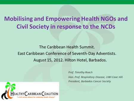 Mobilising and Empowering Health NGOs and Civil Society in response to the NCDs The Caribbean Health Summit. East Caribbean Conference of Seventh-Day Adventists.
