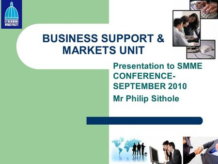 BUSINESS SUPPORT & MARKETS UNIT Presentation to SMME CONFERENCE- SEPTEMBER 2010 Mr Philip Sithole.