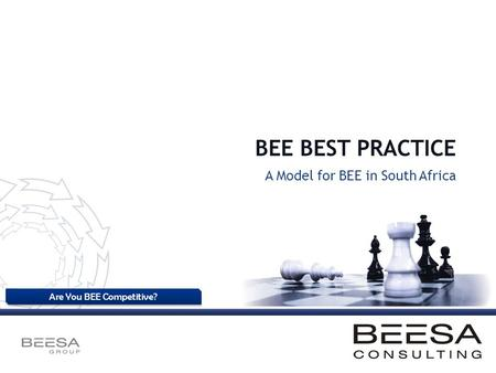 Are You BEE Competitive? BEE BEST PRACTICE A Model for BEE in South Africa.