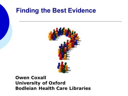 Owen Coxall University of Oxford Bodleian Health Care Libraries Finding the Best Evidence.