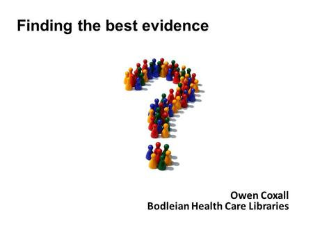 Owen Coxall Bodleian Health Care Libraries Finding the best evidence.
