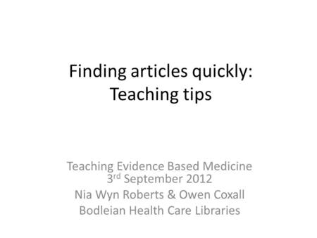 Finding articles quickly: Teaching tips Teaching Evidence Based Medicine 3 rd September 2012 Nia Wyn Roberts & Owen Coxall Bodleian Health Care Libraries.