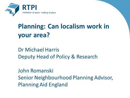 Planning: Can localism work in your area? Dr Michael Harris Deputy Head of Policy & Research John Romanski Senior Neighbourhood Planning Advisor, Planning.