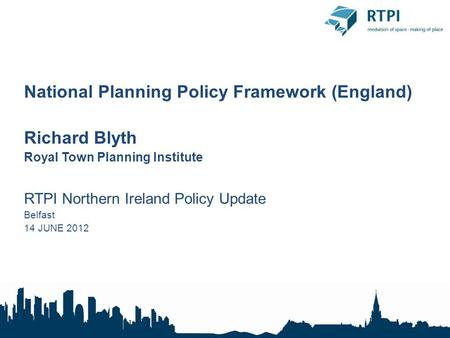 National Planning Policy Framework (England) Richard Blyth Royal Town Planning Institute RTPI Northern Ireland Policy Update Belfast 14 JUNE 2012.