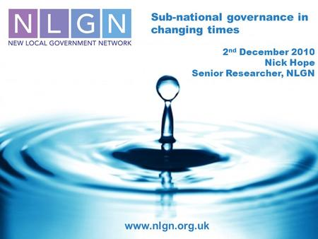 Sub-national governance in changing times 2 nd December 2010 Nick Hope Senior Researcher, NLGN www.nlgn.org.uk.