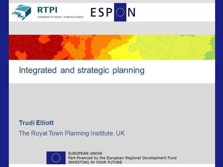 Integrated and strategic planning Trudi Elliott The Royal Town Planning Institute, UK.