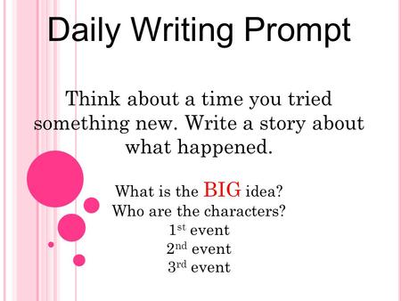 Daily Writing Prompt Think about a time you tried something new. Write a story about what happened. What is the BIG idea? Who are the characters? 1st event.