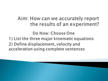 Do Now: Choose One 1) List the three major kinematic equations 2) Define displacement, velocity and acceleration using complete sentences.