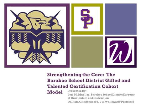 + Strengthening the Core: The Baraboo School District Gifted and Talented Certification Cohort Model Presented By: Lori M. Mueller, Baraboo School District.