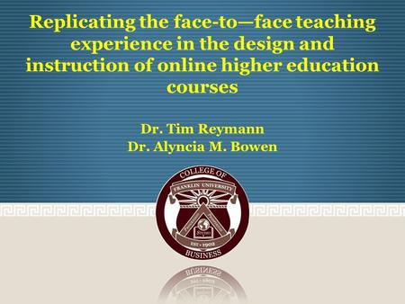 Replicating the face-to—face teaching experience in the design and instruction of online higher education courses Dr. Tim Reymann Dr. Alyncia M. Bowen.