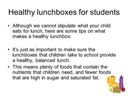 Healthy lunchboxes for students Although we cannot stipulate what your child eats for lunch, here are some tips on what makes a healthy lunchbox: It's.